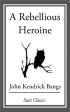 A Rebellious Heroine ebook by John Kendrick Bangs