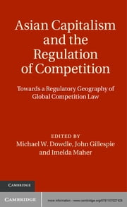 Asian Capitalism and the Regulation of Competition - Towards a Regulatory Geography of Global Competition Law ebook by Dr Michael W. Dowdle,Professor John  Gillespie,Professor Imelda Maher