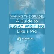 Making The Grade: A Guide to Essay Writing Like a Pro audiobook by Homework Help Global Inc.