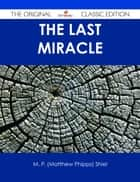 The Last Miracle - The Original Classic Edition ebook by M. P. (Matthew Phipps) Shiel