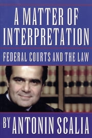 A Matter of Interpretation - Federal Courts and the Law ebook by Antonin Scalia,Amy Gutmann