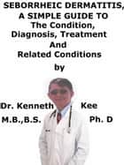 Seborrheic Dermatitis, A Simple Guide To The Condition, Diagnosis, Treatment And Related Conditions ebook by Kenneth Kee