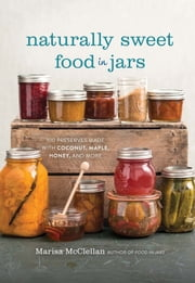 Naturally Sweet Food in Jars - 100 Preserves Made with Coconut, Maple, Honey, and More ebook by Marisa McClellan