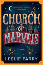 Church Of Marvels - A Novel ebook by Leslie Parry