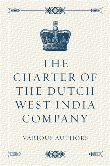 The Charter of the Dutch West India Company ebook by Various Authors