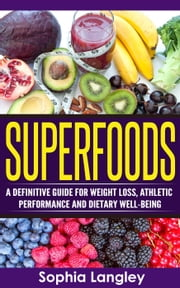 Superfoods: A Definitive Guide for Weight Loss, Athletic Performance and Dietary Well-Being ebook by Sophia Langley