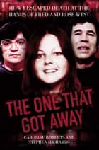 The One That Got Away - My Life Living with Fred and Rose West ebook by Caroline Roberts, Stephen Richards