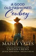 A Good Old-Fashioned Cowboy/How to Find Him/How to Win Him/How to Hold Him/How to Love Him ebook by Maisey Yates, Jackie Ashenden, Nicole Helm,...