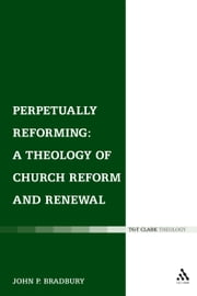 Perpetually Reforming: A Theology of Church Reform and Renewal ebook by Dr John P. Bradbury