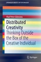 Distributed Creativity - Thinking Outside the Box of the Creative Individual ebook by Vlad Petre Glăveanu