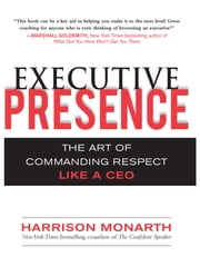 Executive Presence: The Art of Commanding Respect Like a CEO ebook by Harrison Monarth