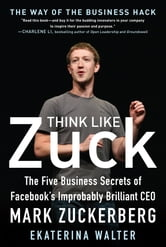 Think Like Zuck: The Five Business Secrets of Facebook's Improbably Brilliant CEO Mark Zuckerberg - The Five Business Secrets of Facebook's Improbably Brilliant CEO Mark Zuckerberg DIGITAL AUDIO ebook by Ekaterina Walter