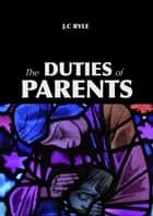 The Duties of Parents ebook by John C. Ryle