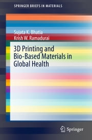 3D Printing and Bio-Based Materials in Global Health - An Interventional Approach to the Global Burden of Surgical Disease in Low-and Middle-Income Countries ebook by Sujata K. Bhatia, Krish W. Ramadurai