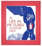 A Life In Pictures ebook by Alasdair Gray
