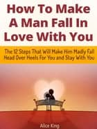 How To Make A Man Fall In Love With You: The 12 Steps That Will Make Him Madly Fall Head Over Heels For You and Stay With You ebook by Alice King
