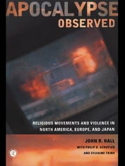 Apocalypse Observed - Religious Movements and Violence in North America, Europe and Japan ebook by John R. Hall,Philip D. Schuyler,Sylvaine Trinh