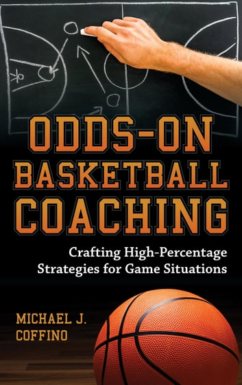 Odds-On Basketball Coaching - Crafting High-Percentage Strategies for Game Situations ebook by Michael J. Coffino