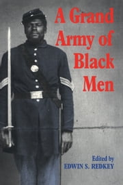 A Grand Army of Black Men - Letters from African-American Soldiers in the Union Army 1861–1865 ebook by Edwin S. Redkey