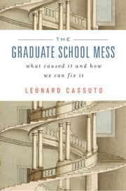 The Graduate School Mess - What Caused It and How We Can Fix it ebook by Leonard Cassuto
