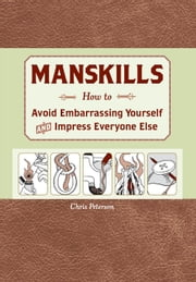 Manskills - How to Avoid Embarrassing Yourself and Impress Everyone Else ebook by Chris Peterson