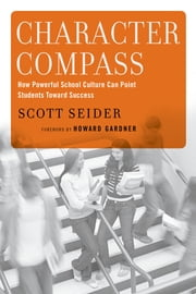 Character Compass - How Powerful School Culture Can Point Students Toward Success ebook by Scott Seider,Howard Gardner