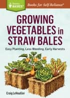 Growing Vegetables in Straw Bales - Easy Planting, Less Weeding, Early Harvests. A Storey BASICS® Title ebook by Craig LeHoullier
