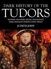 Dark History of the Tudors - Murder, adultery, incest, witchcraft, wars, religious persecution, piracy ebook by Judith John