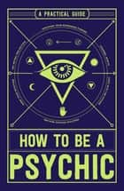 How to Be a Psychic - A Practical Guide eBook by Michael R Hathaway, DCH