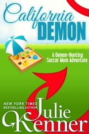 California Demon - The Secret Life of a Demon-Hunting Soccer Mom ebook by Julie Kenner,J. Kenner
