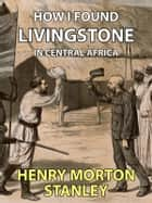 How I Found Livingstone - In Central Africa ebook by