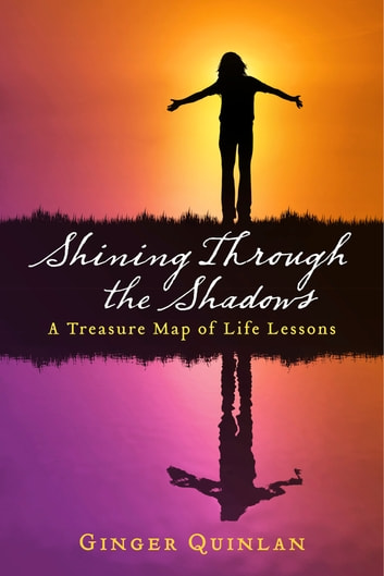 Shining Through the Shadows - A Treasure Map of Life Lessons ebook by Ginger Quinlan