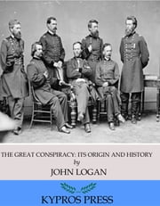 The Great Conspiracy: Its Origin and History ebook by John Logan