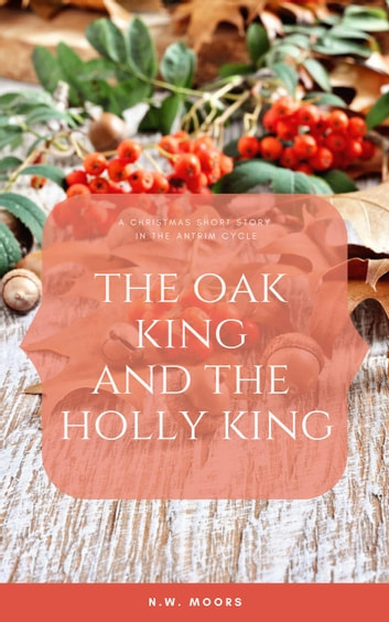 The Oak King and The Holly King - The Antrim Cycle Short Stories ebook by N.W. Moors