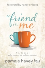 A Friend in Me - How to Be a Safe Haven for Other Women ebook by Pamela Havey Lau