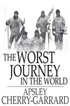 The Worst Journey in the World: Antarctic 1910-1913 ebook by Apsley Cherry-Garrard