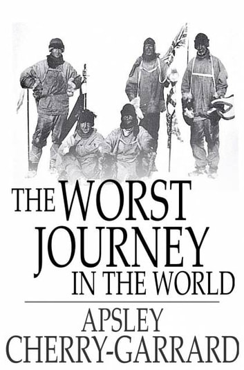 The Worst Journey In The World Antarctic 1910 1913 EBook By Apsley
