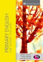 Primary English for Trainee Teachers ebook by David Waugh, Wendy Jolliffe, Kate Allott