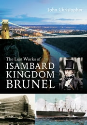 The Lost Works of Isambard Kingdom Brunel ebook by John Christopher