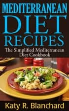 Mediterranean Diet Recipes: The Simplified Mediterranean Diet Cookbook ebook by Katy R. Blanchard
