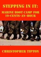 Stepping In It: Marine Boot Camp For 19-Cents-An-Hour ebook by Christopher Tipton