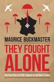 They Fought Alone - The True Story of SOE's Agents in Wartime France ebook by Maurice Buckmaster,Mick Smith
