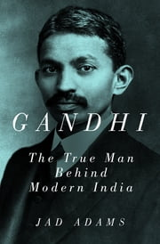 Gandhi: The True Man Behind Modern India ebook by Jad Adams