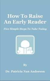How To Raise An Early Reader: Five Simple Steps To Take Today ebook by Patricia Anderson
