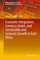 Economic Integration, Currency Union, and Sustainable and Inclusive Growth in East Africa ebook by Almas Heshmati