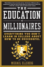 The Education of Millionaires - Everything You Won't Learn in College About How to Be Successful ebook by Michael Ellsberg