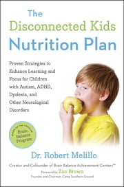 The Disconnected Kids Nutrition Plan - Proven Strategies to Enhance Learning and Focus for Children with Autism, ADHD, Dyslexia, and Other Neurological Disorders ebook by Robert Melillo,Zac Brown