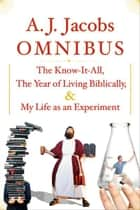 A.J. Jacobs Omnibus - The Know-It-All, The Year of Living Biblically, My Life as an Experiment ebook by A. J. Jacobs