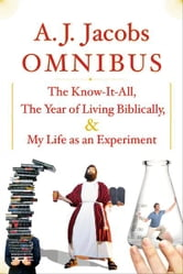 A.J. Jacobs Omnibus: The Know-It-All, The Year of Living Biblically, My Life as an Experiment - The Know-It-All, The Year of Living Biblically, My Life as an Experiment ebook by A. J. Jacobs