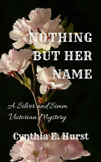 Nothing But Her Name - Silver and Simm Victorian Mysteries, #9 ebook by Cynthia E. Hurst
